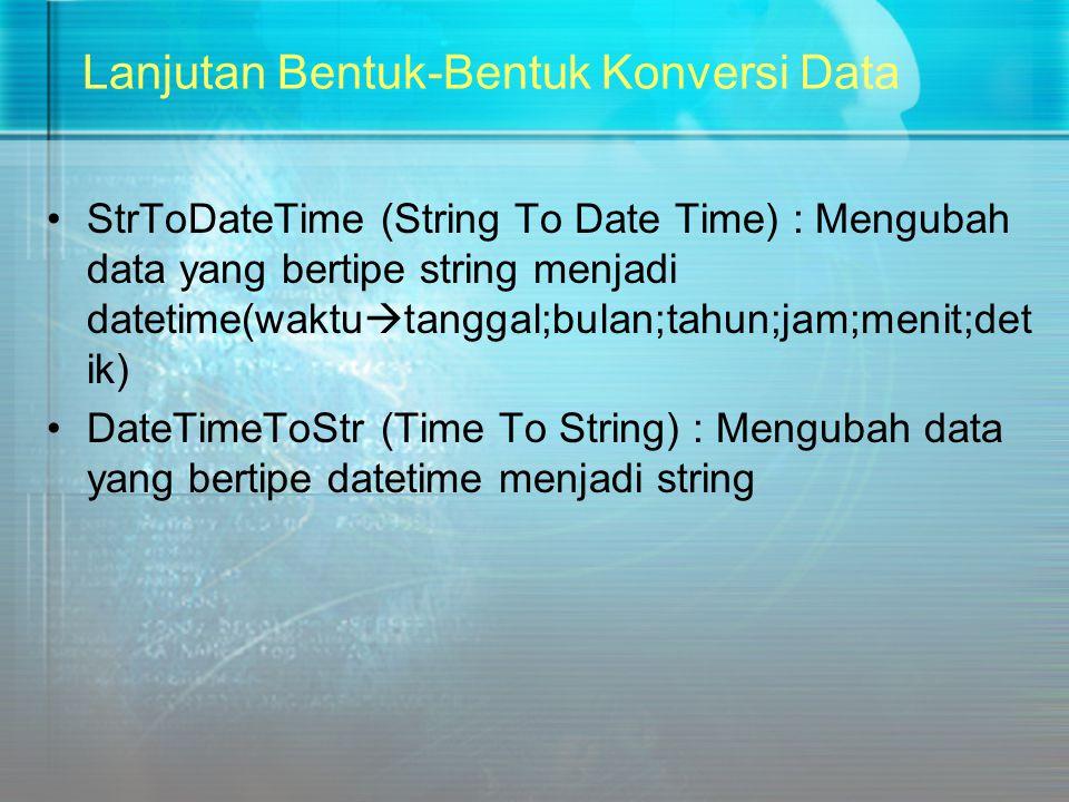 Lanjutan Bentuk-Bentuk Konversi Data StrToDateTime (String To Date Time) : Mengubah data yang bertipe string menjadi datetime(waktu  tanggal;bulan;ta