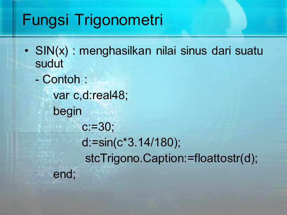 Fungsi Trigonometri SIN(x) : menghasilkan nilai sinus dari suatu sudut - Contoh : var c,d:real48; begin c:=30; d:=sin(c*3.14/180); stcTrigono.Caption:
