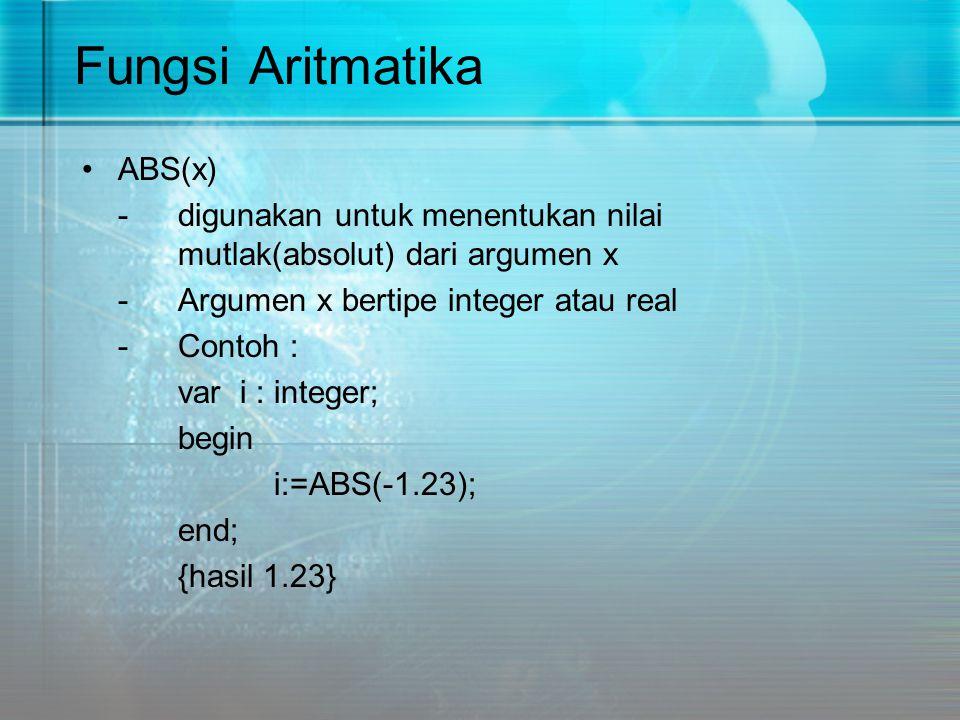 Fungsi Aritmatika ABS(x) -digunakan untuk menentukan nilai mutlak(absolut) dari argumen x -Argumen x bertipe integer atau real -Contoh : var i : integ