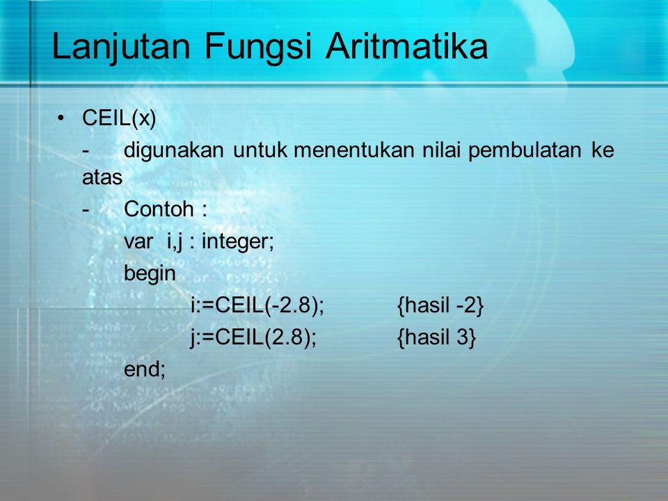 Lanjutan Fungsi Aritmatika CEIL(x) -digunakan untuk menentukan nilai pembulatan ke atas -Contoh : var i,j : integer; begin i:=CEIL(-2.8); {hasil -2} j