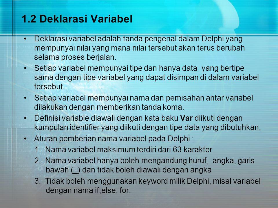 1.2 Deklarasi Variabel Deklarasi variabel adalah tanda pengenal dalam Delphi yang mempunyai nilai yang mana nilai tersebut akan terus berubah selama p