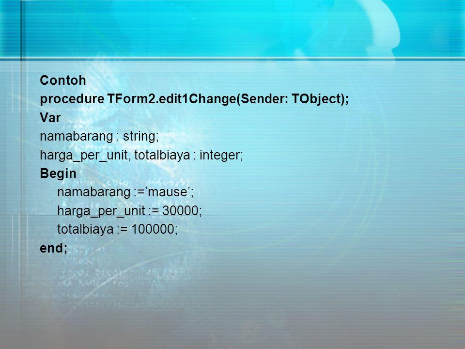 Contoh procedure TForm2.edit1Change(Sender: TObject); Var namabarang : string; harga_per_unit, totalbiaya : integer; Begin namabarang :='mause'; harga