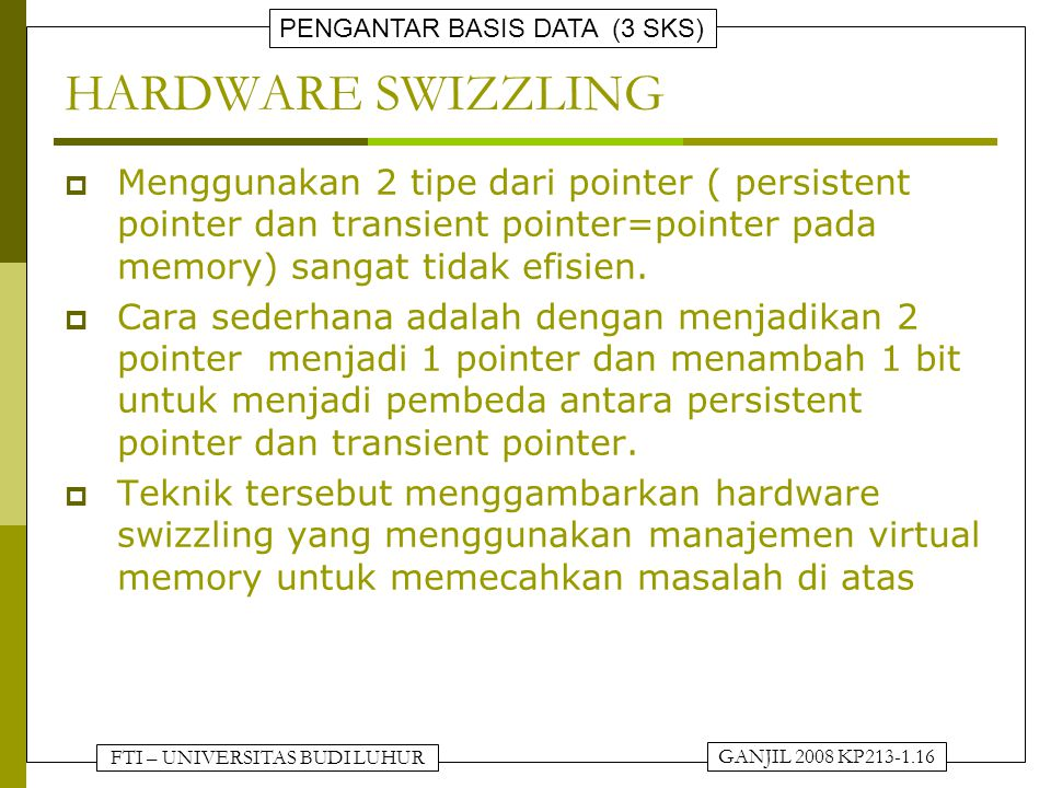 FTI – UNIVERSITAS BUDI LUHUR PENGANTAR BASIS DATA (3 SKS) GANJIL 2008 KP213-1.16 HARDWARE SWIZZLING  Menggunakan 2 tipe dari pointer ( persistent poi