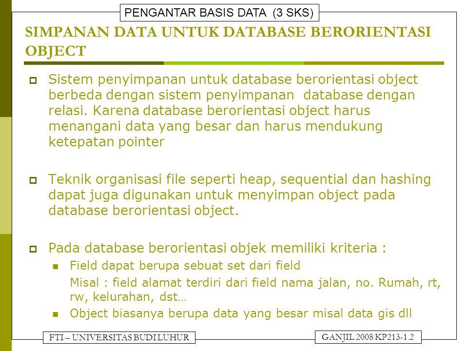 FTI – UNIVERSITAS BUDI LUHUR PENGANTAR BASIS DATA (3 SKS) GANJIL 2008 KP213-1.3 SIMPANAN DATA UNTUK DATABASE BERORIENTASI OBJECT  Pemetaan/penyimpanan object ke dalam stuktur file dilakukan dengan membuat beberapa modifikasi, antara lain Jika besar dari beberapa set field tersebut merupakan elemen yang kecil, maka digunakan stuktur data seperti link list Jika besar dari beberapa set field tersebut merupakan elemen yang besar, maka set field tersebut diimplementasikan sebagai relasi dalam database.