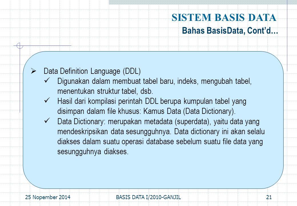 25 Nopember 2014BASIS DATA I/2010-GANJIL21 Bahas BasisData, Cont'd… SISTEM BASIS DATA  Data Definition Language (DDL) Digunakan dalam membuat tabel b