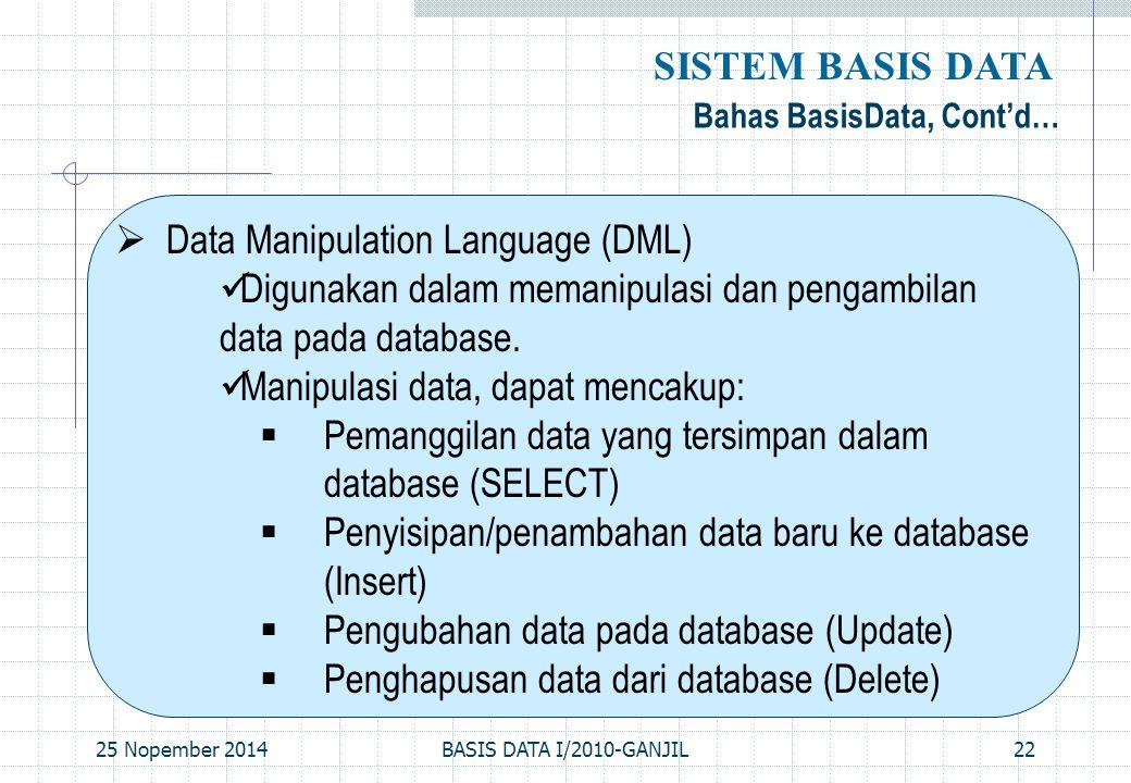 25 Nopember 2014BASIS DATA I/2010-GANJIL22 Bahas BasisData, Cont'd… SISTEM BASIS DATA  Data Manipulation Language (DML) Digunakan dalam memanipulasi