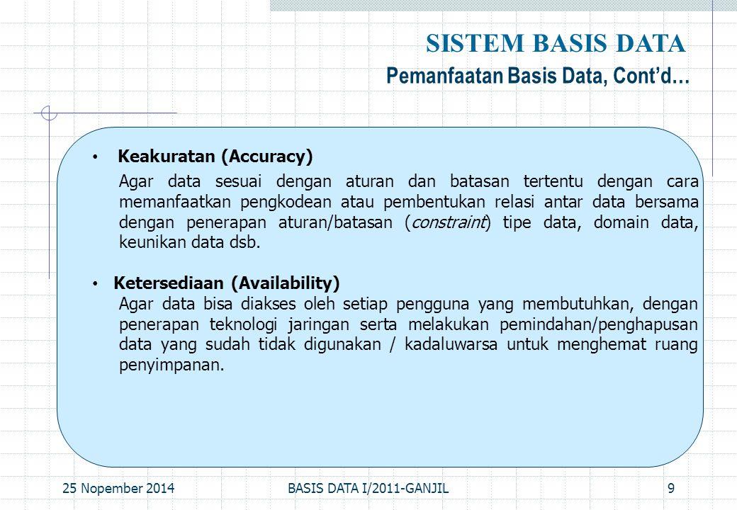 25 Nopember 2014BASIS DATA I/2011-GANJIL10 Pemanfaatan Basis Data, Cont'd… SISTEM BASIS DATA Kelengkapan (Completeness) Agar data yang dikelola senantiasa lengkap baik relatif terhadap kebutuhan pemakai maupun terhadap waktu, dengan melakukan penambahan baris- baris data ataupun melakukan perubahan struktur pada basis data; yakni dengan menambahkan field pada tabel atau menambah tabel baru.