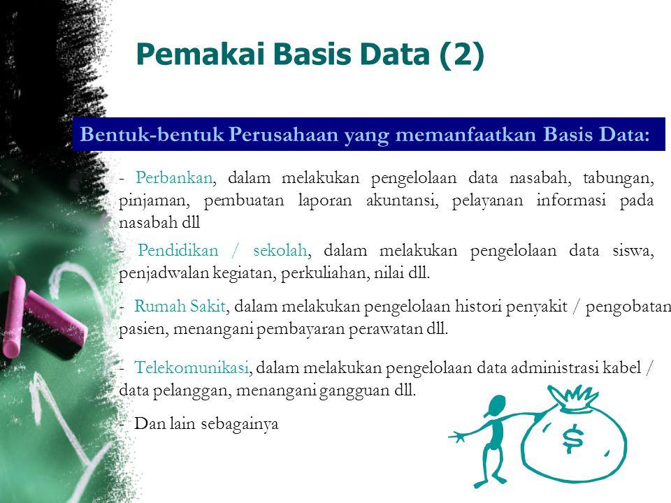 Pemakai Basis Data (2) Bentuk-bentuk Perusahaan yang memanfaatkan Basis Data: - Perbankan, dalam melakukan pengelolaan data nasabah, tabungan, pinjama