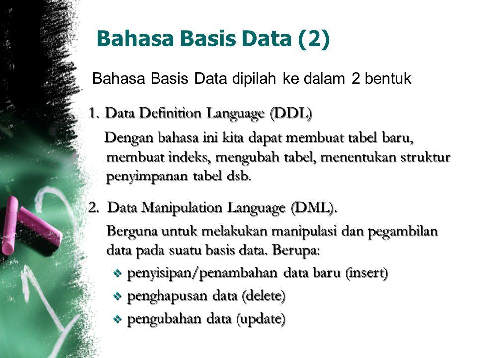 Bahasa Basis Data (2) Bahasa Basis Data dipilah ke dalam 2 bentuk 1. Data Definition Language (DDL) Dengan bahasa ini kita dapat membuat tabel baru, m
