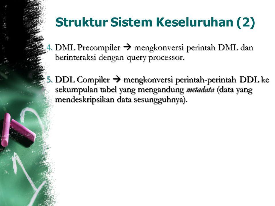 Struktur Sistem Keseluruhan (2) 4. DML Precompiler  mengkonversi perintah DML dan berinteraksi dengan query processor. 5. DDL Compiler  mengkonversi