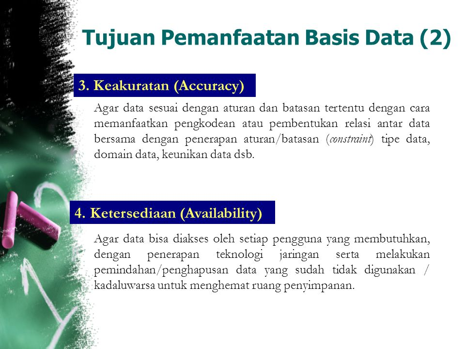 Tujuan Pemanfaatan Basis Data (2) 3. Keakuratan (Accuracy) Agar data sesuai dengan aturan dan batasan tertentu dengan cara memanfaatkan pengkodean ata