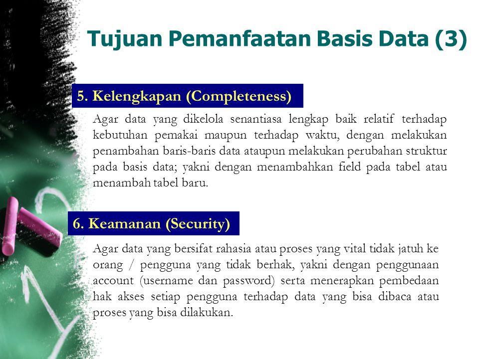 Tujuan Pemanfaatan Basis Data (3) 5. Kelengkapan (Completeness) Agar data yang dikelola senantiasa lengkap baik relatif terhadap kebutuhan pemakai mau