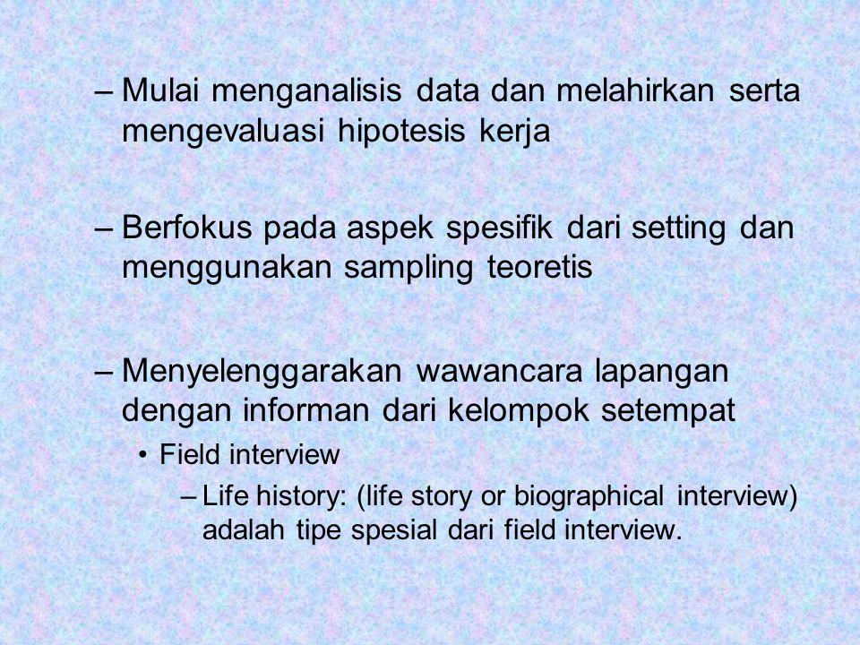 –Mulai menganalisis data dan melahirkan serta mengevaluasi hipotesis kerja –Berfokus pada aspek spesifik dari setting dan menggunakan sampling teoretis –Menyelenggarakan wawancara lapangan dengan informan dari kelompok setempat Field interview –Life history: (life story or biographical interview) adalah tipe spesial dari field interview.