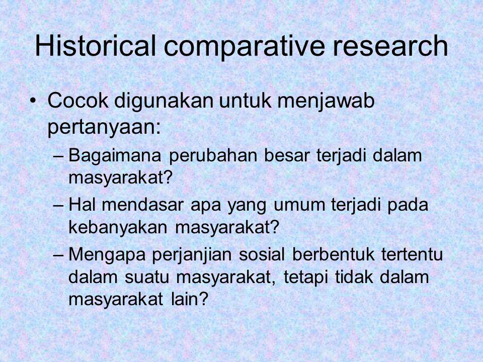 Historical comparative research Cocok digunakan untuk menjawab pertanyaan: –Bagaimana perubahan besar terjadi dalam masyarakat? –Hal mendasar apa yang