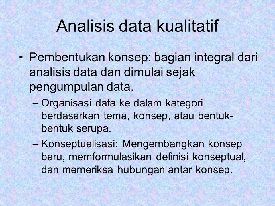 Analisis data kualitatif Pembentukan konsep: bagian integral dari analisis data dan dimulai sejak pengumpulan data. –Organisasi data ke dalam kategori