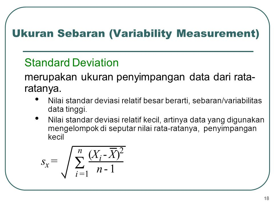 18 Standard Deviation merupakan ukuran penyimpangan data dari rata- ratanya. Nilai standar deviasi relatif besar berarti, sebaran/variabilitas data ti