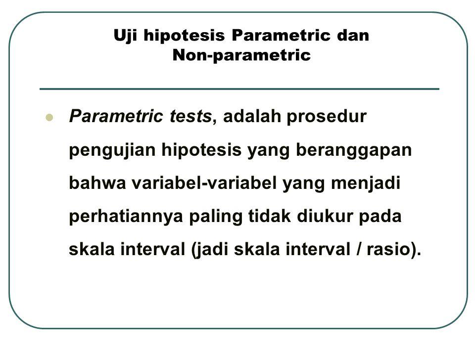 Uji hipotesis Parametric dan Non-parametric Parametric tests, adalah prosedur pengujian hipotesis yang beranggapan bahwa variabel-variabel yang menjad