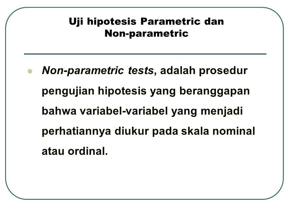 Uji hipotesis Parametric dan Non-parametric Non-parametric tests, adalah prosedur pengujian hipotesis yang beranggapan bahwa variabel-variabel yang me