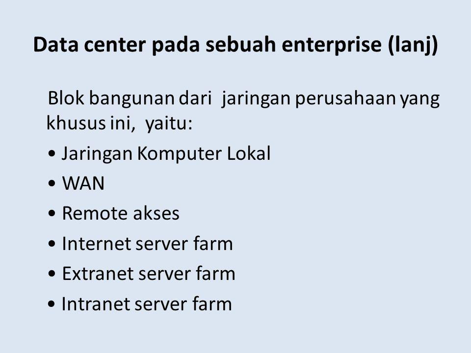 Data center pada sebuah enterprise (lanj) Blok bangunan dari jaringan perusahaan yang khusus ini, yaitu: Jaringan Komputer Lokal WAN Remote akses Inte