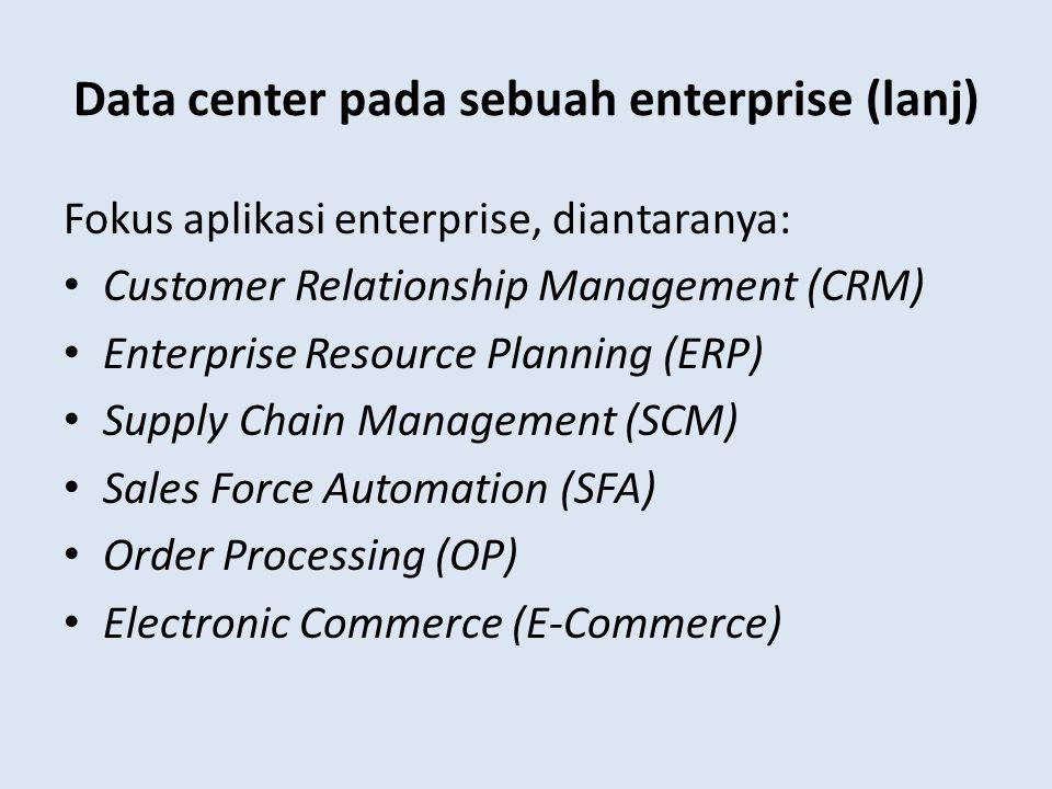 Data center pada sebuah enterprise (lanj) Fokus aplikasi enterprise, diantaranya: Customer Relationship Management (CRM) Enterprise Resource Planning