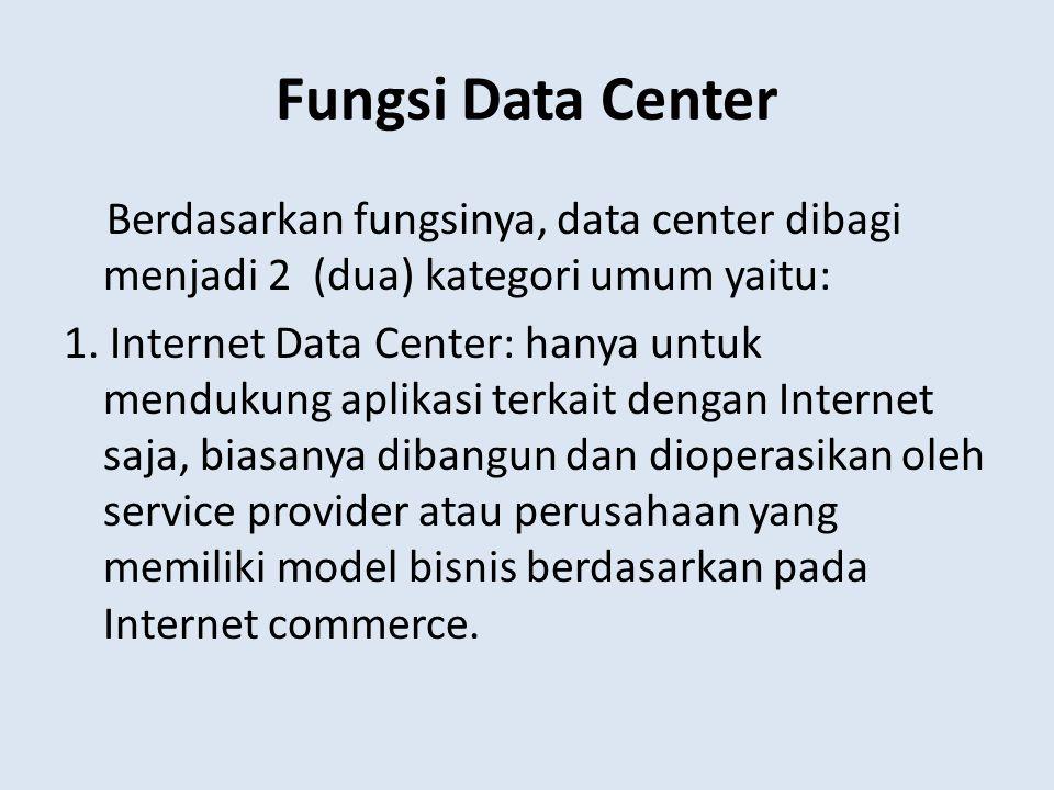 Fungsi Data Center Berdasarkan fungsinya, data center dibagi menjadi 2 (dua) kategori umum yaitu: 1. Internet Data Center: hanya untuk mendukung aplik