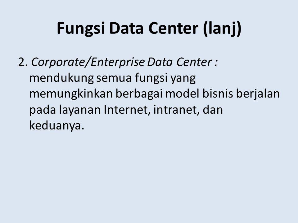 Fungsi Data Center (lanj) 2. Corporate/Enterprise Data Center : mendukung semua fungsi yang memungkinkan berbagai model bisnis berjalan pada layanan I