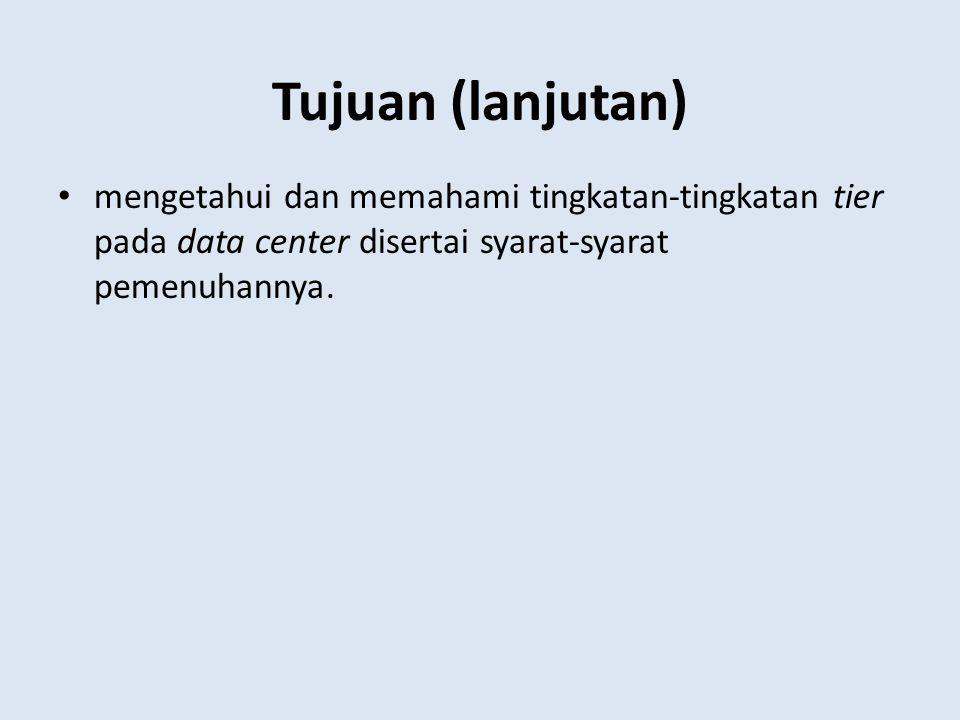 Tujuan (lanjutan) mengetahui dan memahami tingkatan-tingkatan tier pada data center disertai syarat-syarat pemenuhannya.