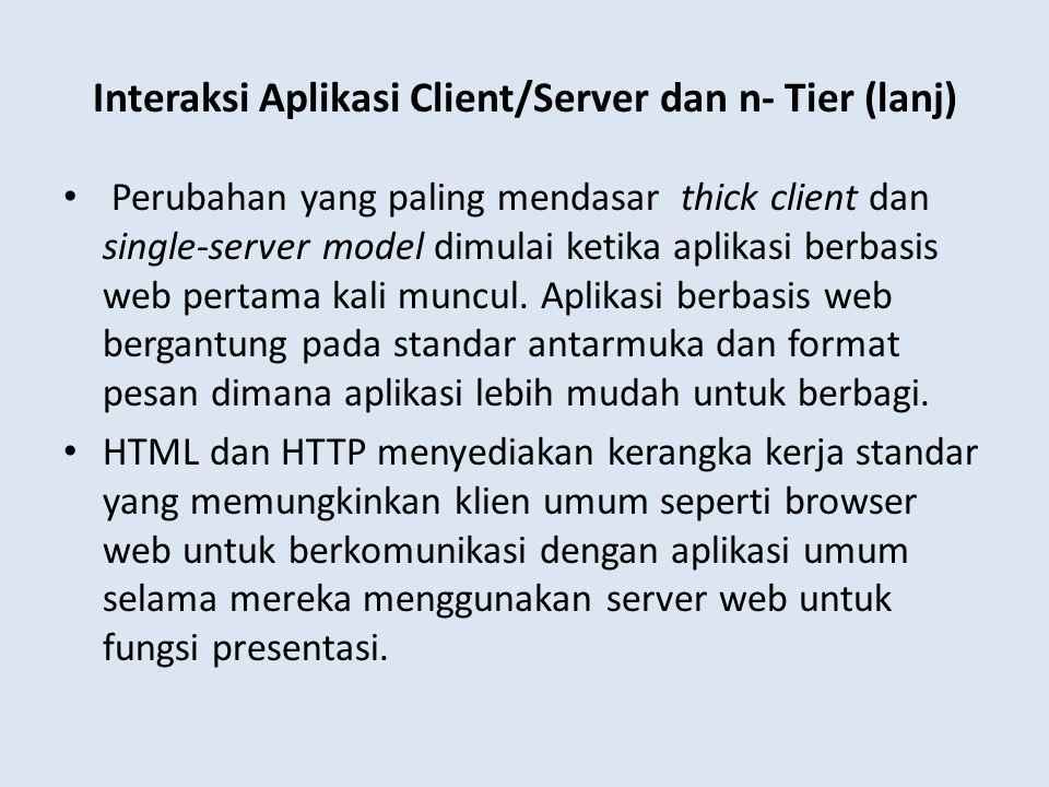 Interaksi Aplikasi Client/Server dan n- Tier (lanj) Perubahan yang paling mendasar thick client dan single-server model dimulai ketika aplikasi berbas