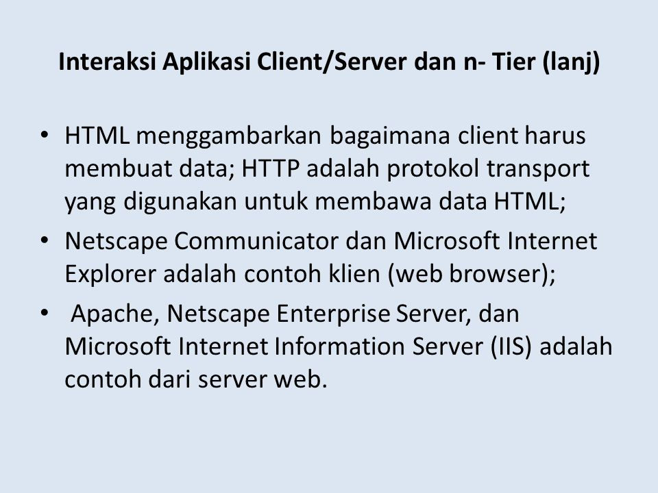 Interaksi Aplikasi Client/Server dan n- Tier (lanj) HTML menggambarkan bagaimana client harus membuat data; HTTP adalah protokol transport yang diguna