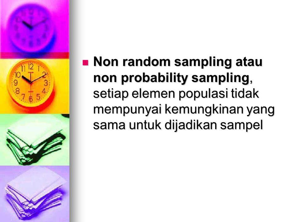 Non random sampling atau non probability sampling, setiap elemen populasi tidak mempunyai kemungkinan yang sama untuk dijadikan sampel Non random samp