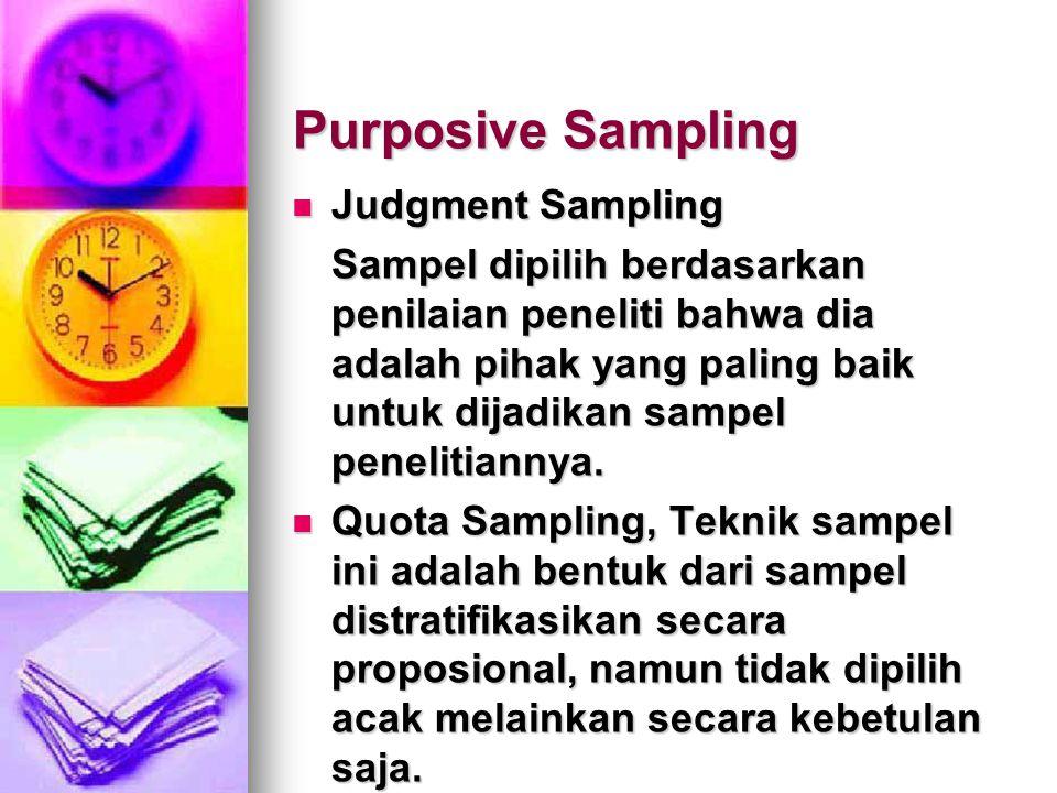 Purposive Sampling Judgment Sampling Judgment Sampling Sampel dipilih berdasarkan penilaian peneliti bahwa dia adalah pihak yang paling baik untuk dij