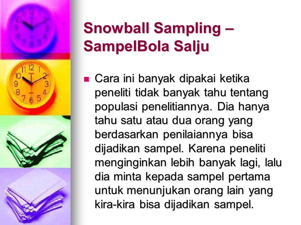 Snowball Sampling – SampelBola Salju Cara ini banyak dipakai ketika peneliti tidak banyak tahu tentang populasi penelitiannya. Dia hanya tahu satu ata