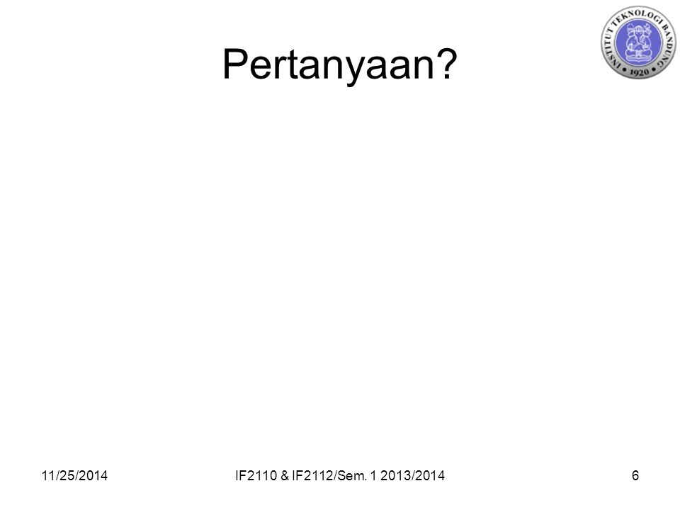 Pertanyaan? 11/25/2014IF2110 & IF2112/Sem. 1 2013/20146
