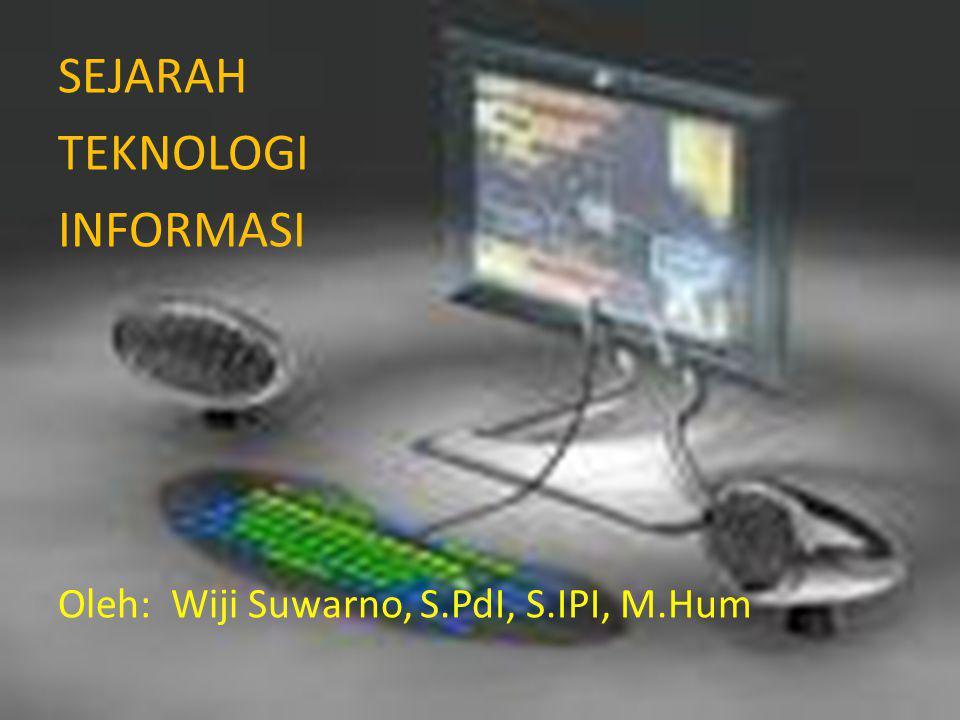 SEJARAH TEKNOLOGI INFORMASI Oleh: Wiji Suwarno, S.PdI, S.IPI, M.Hum