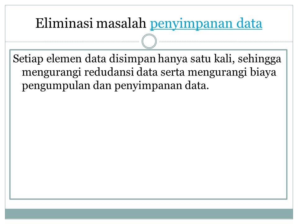 Eliminasi masalah penyimpanan datapenyimpanan data Setiap elemen data disimpan hanya satu kali, sehingga mengurangi redudansi data serta mengurangi bi