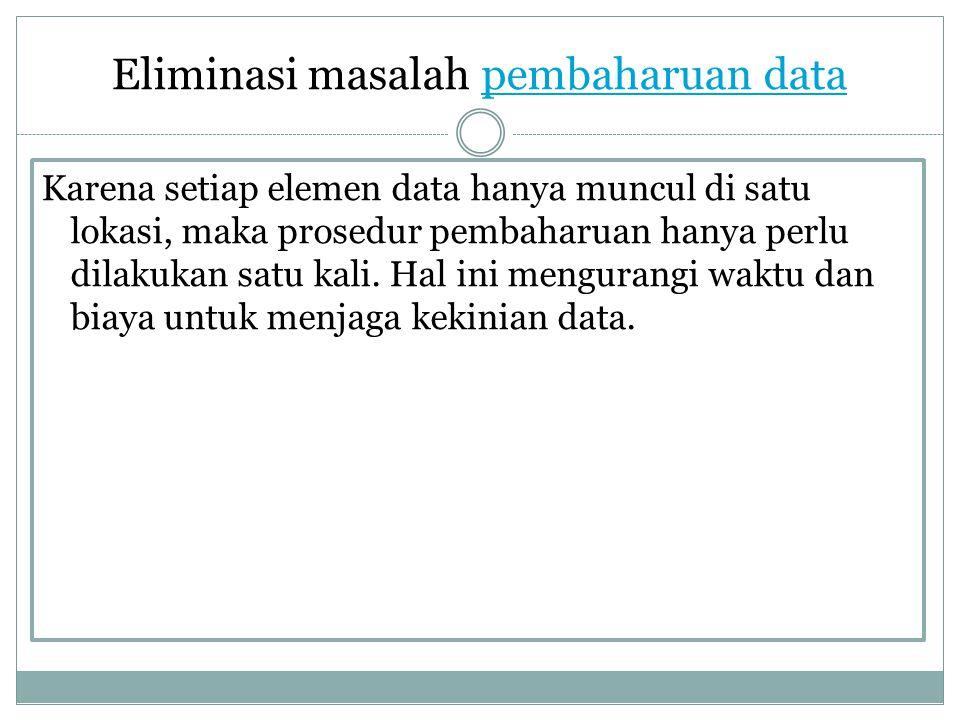 Eliminasi masalah pembaharuan datapembaharuan data Karena setiap elemen data hanya muncul di satu lokasi, maka prosedur pembaharuan hanya perlu dilaku