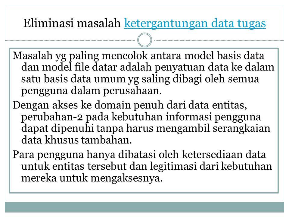 Eliminasi masalah ketergantungan data tugasketergantungan data tugas Masalah yg paling mencolok antara model basis data dan model file datar adalah pe