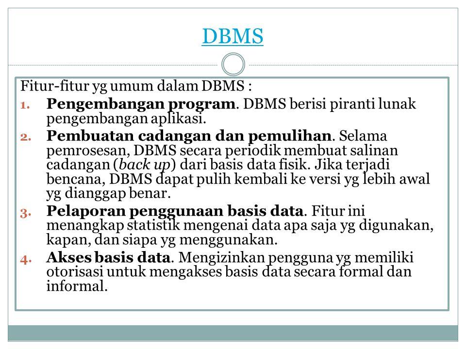 DBMS Fitur-fitur yg umum dalam DBMS : 1. Pengembangan program. DBMS berisi piranti lunak pengembangan aplikasi. 2. Pembuatan cadangan dan pemulihan. S