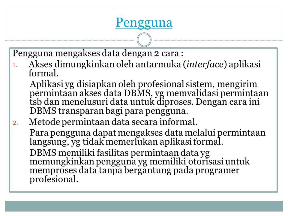 Pengguna Pengguna mengakses data dengan 2 cara : 1. Akses dimungkinkan oleh antarmuka (interface) aplikasi formal. Aplikasi yg disiapkan oleh profesio