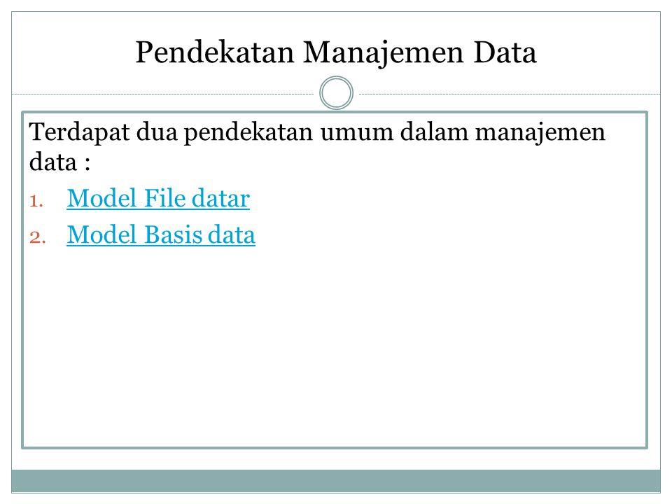 Pendekatan Manajemen Data Terdapat dua pendekatan umum dalam manajemen data : 1. Model File datar Model File datar 2. Model Basis data Model Basis dat