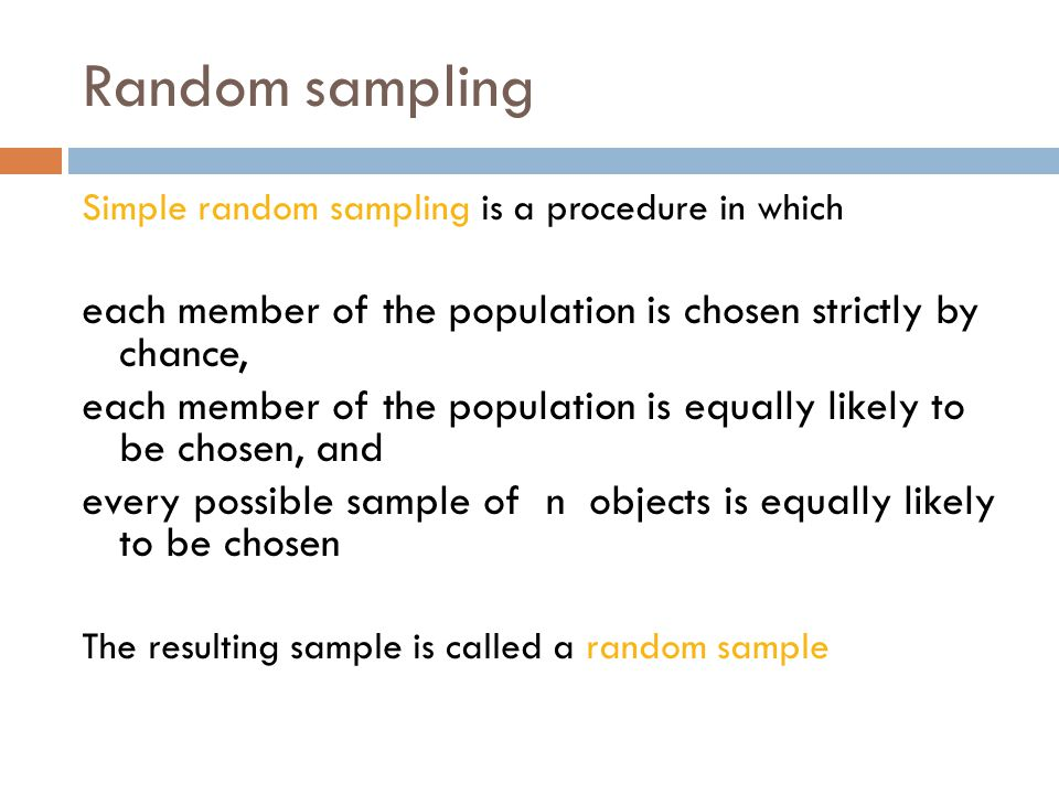 Random sampling Simple random sampling is a procedure in which each member of the population is chosen strictly by chance, each member of the population is equally likely to be chosen, and every possible sample of n objects is equally likely to be chosen The resulting sample is called a random sample