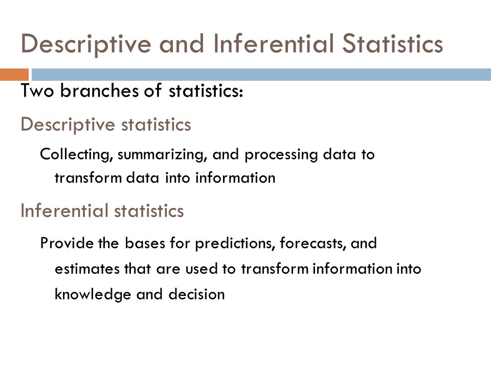 Descriptive and Inferential Statistics Two branches of statistics: Descriptive statistics Collecting, summarizing, and processing data to transform data into information Inferential statistics Provide the bases for predictions, forecasts, and estimates that are used to transform information into knowledge and decision