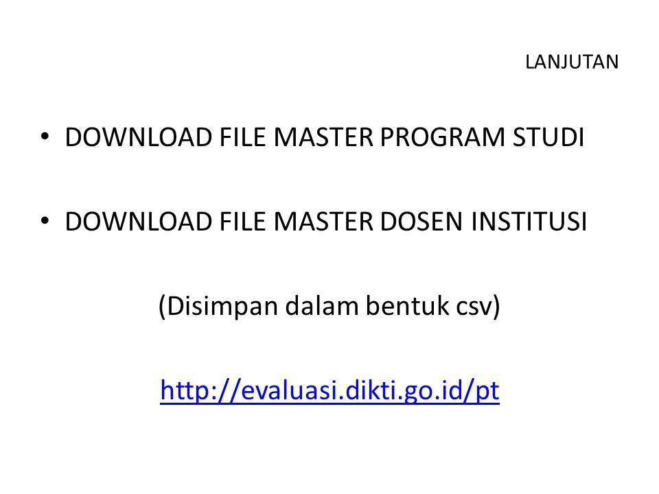 LANJUTAN DOWNLOAD FILE MASTER PROGRAM STUDI DOWNLOAD FILE MASTER DOSEN INSTITUSI (Disimpan dalam bentuk csv) http://evaluasi.dikti.go.id/pt