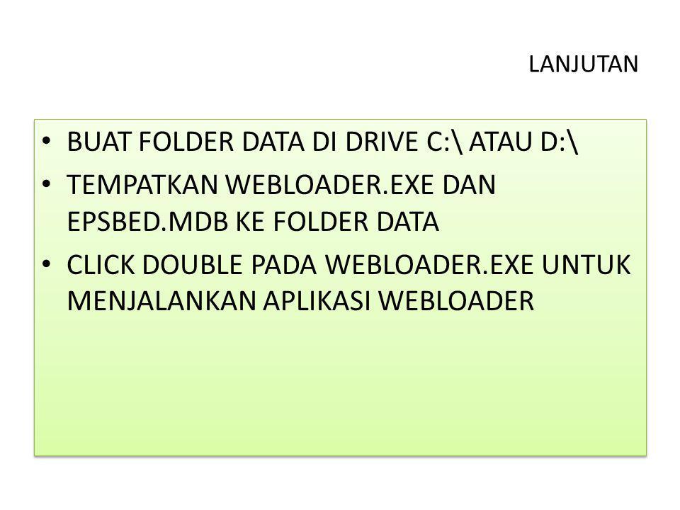 LANJUTAN BUAT FOLDER DATA DI DRIVE C:\ ATAU D:\ TEMPATKAN WEBLOADER.EXE DAN EPSBED.MDB KE FOLDER DATA CLICK DOUBLE PADA WEBLOADER.EXE UNTUK MENJALANKA