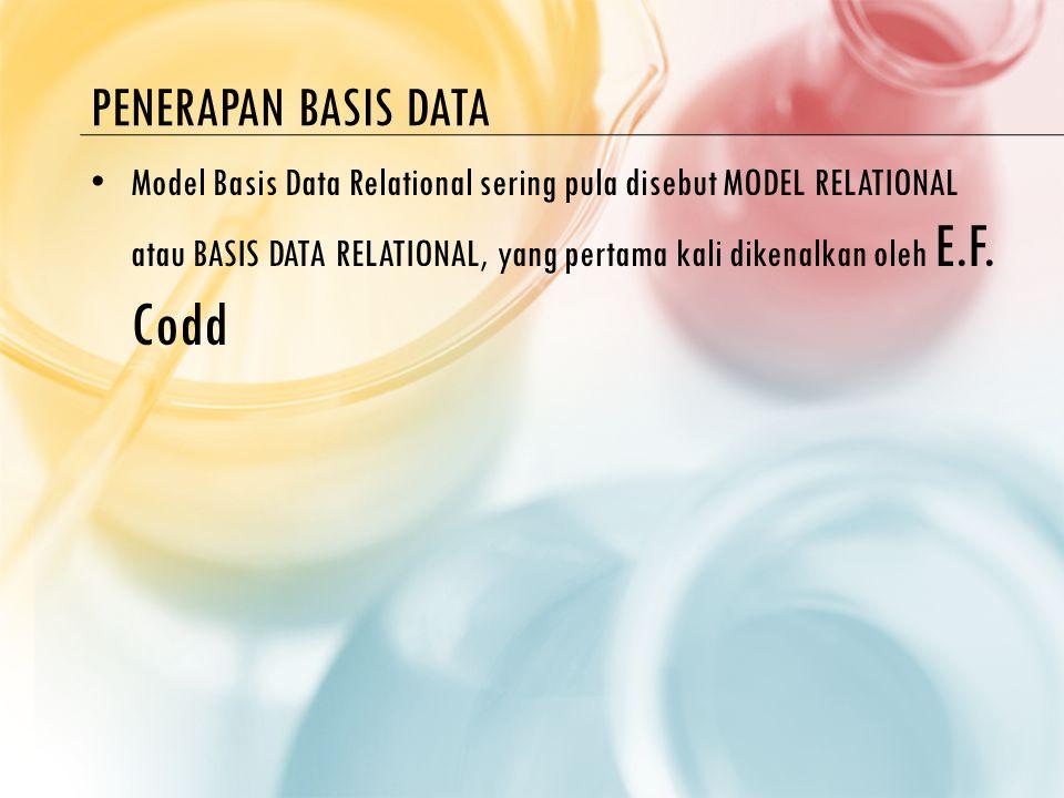 PENERAPAN BASIS DATA Model Basis Data Relational sering pula disebut MODEL RELATIONAL atau BASIS DATA RELATIONAL, yang pertama kali dikenalkan oleh E.F.