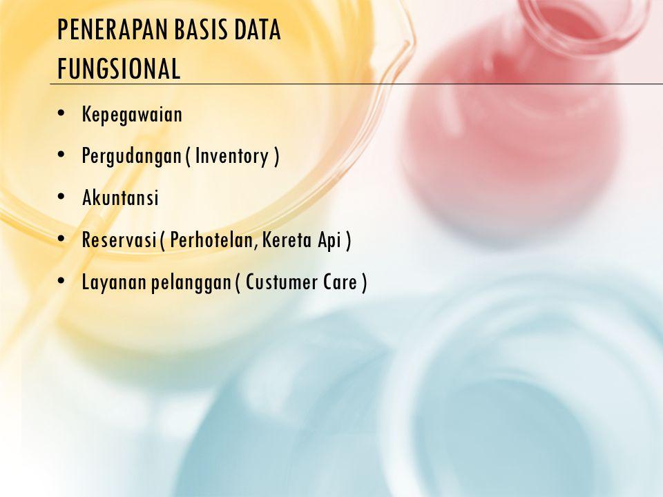 PENERAPAN BASIS DATA FUNGSIONAL Kepegawaian Pergudangan ( Inventory ) Akuntansi Reservasi ( Perhotelan, Kereta Api ) Layanan pelanggan ( Custumer Care )