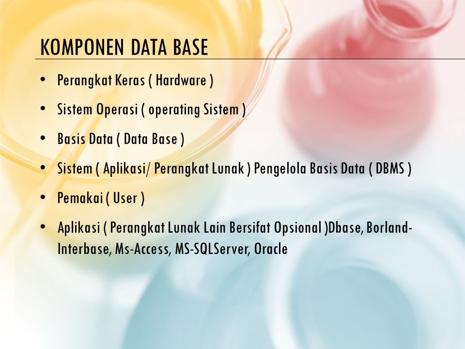 KOMPONEN DATA BASE Perangkat Keras ( Hardware ) Sistem Operasi ( operating Sistem ) Basis Data ( Data Base ) Sistem ( Aplikasi/ Perangkat Lunak ) Pengelola Basis Data ( DBMS ) Pemakai ( User ) Aplikasi ( Perangkat Lunak Lain Bersifat Opsional )Dbase, Borland- Interbase, Ms-Access, MS-SQLServer, Oracle