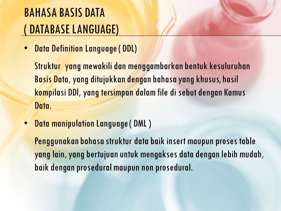 BAHASA BASIS DATA ( DATABASE LANGUAGE) Data Definition Language ( DDL) Struktur yang mewakili dan menggambarkan bentuk kesuluruhan Basis Data, yang ditujukkan dengan bahasa yang khusus, hasil kompilasi DDl, yang tersimpan dalam file di sebut dengan Kamus Data.