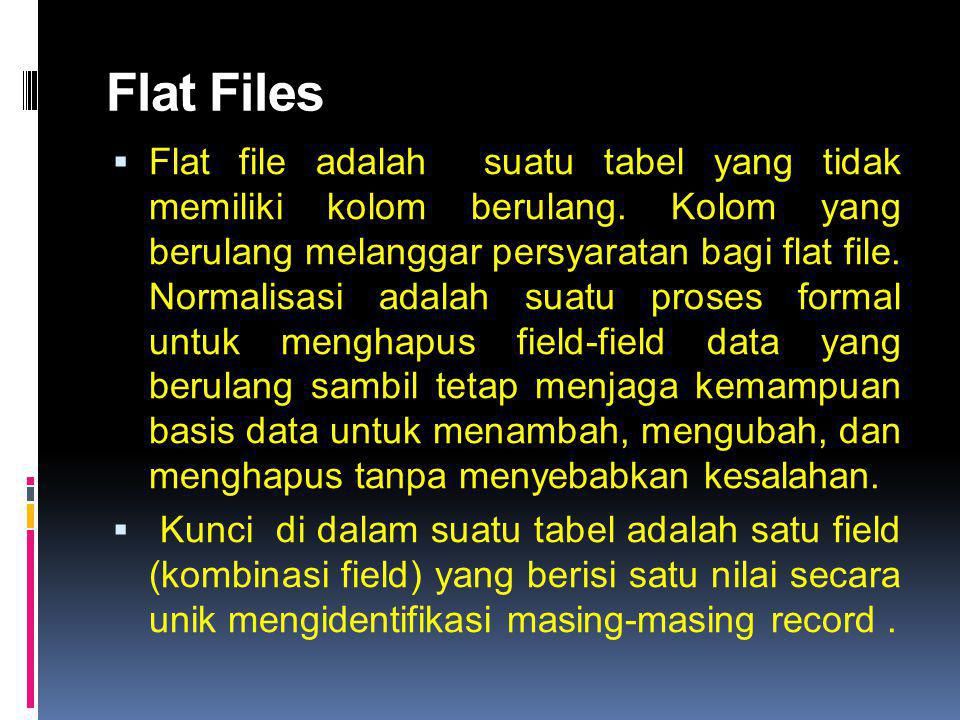 Flat Files  Flat file adalah suatu tabel yang tidak memiliki kolom berulang. Kolom yang berulang melanggar persyaratan bagi flat file. Normalisasi ad