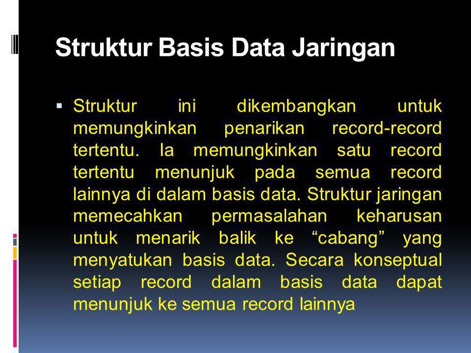 Struktur Basis Data Jaringan  Struktur ini dikembangkan untuk memungkinkan penarikan record-record tertentu. Ia memungkinkan satu record tertentu men